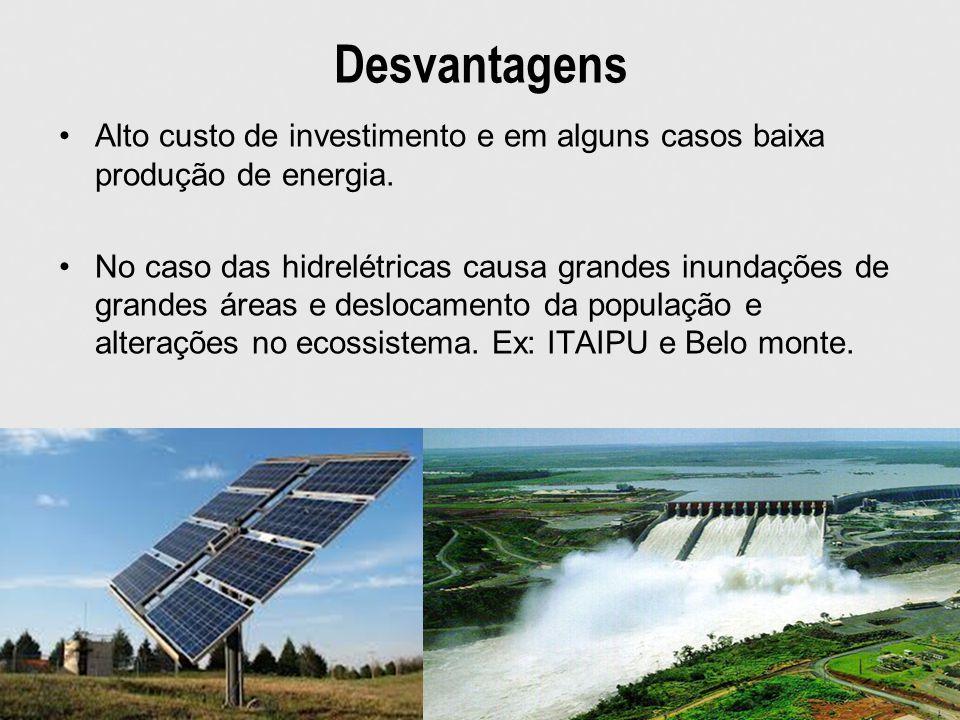 Desvantagens Alto custo de investimento e em alguns casos baixa produção de energia. No caso das hidrelétricas causa grandes inundações de grandes áre