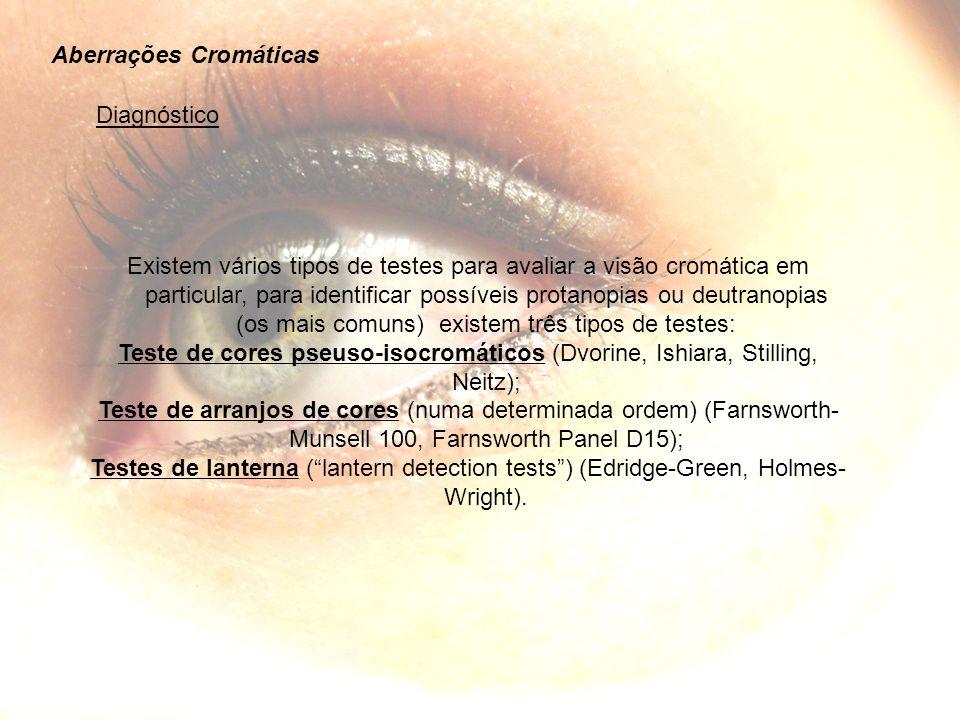 Aberrações Cromáticas Diagnóstico Existem vários tipos de testes para avaliar a visão cromática em particular, para identificar possíveis protanopias ou deutranopias (os mais comuns) existem três tipos de testes: Teste de cores pseuso-isocromáticos (Dvorine, Ishiara, Stilling, Neitz); Teste de arranjos de cores (numa determinada ordem) (Farnsworth- Munsell 100, Farnsworth Panel D15); Testes de lanterna (lantern detection tests) (Edridge-Green, Holmes- Wright).