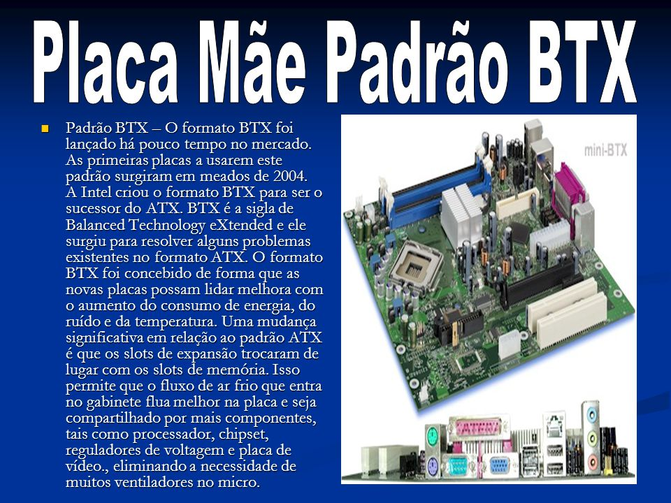 Padrão BTX – O formato BTX foi lançado há pouco tempo no mercado. As primeiras placas a usarem este padrão surgiram em meados de 2004. A Intel criou o