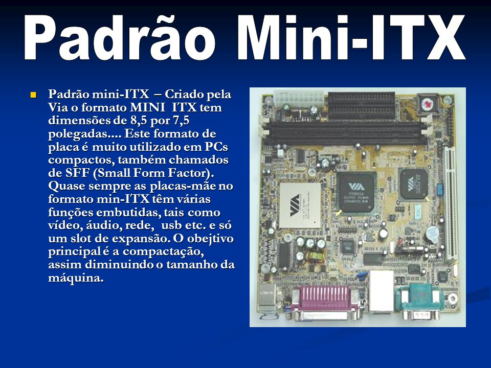 Padrão mini-ITX – Criado pela Via o formato MINI ITX tem dimensões de 8,5 por 7,5 polegadas.... Este formato de placa é muito utilizado em PCs compact