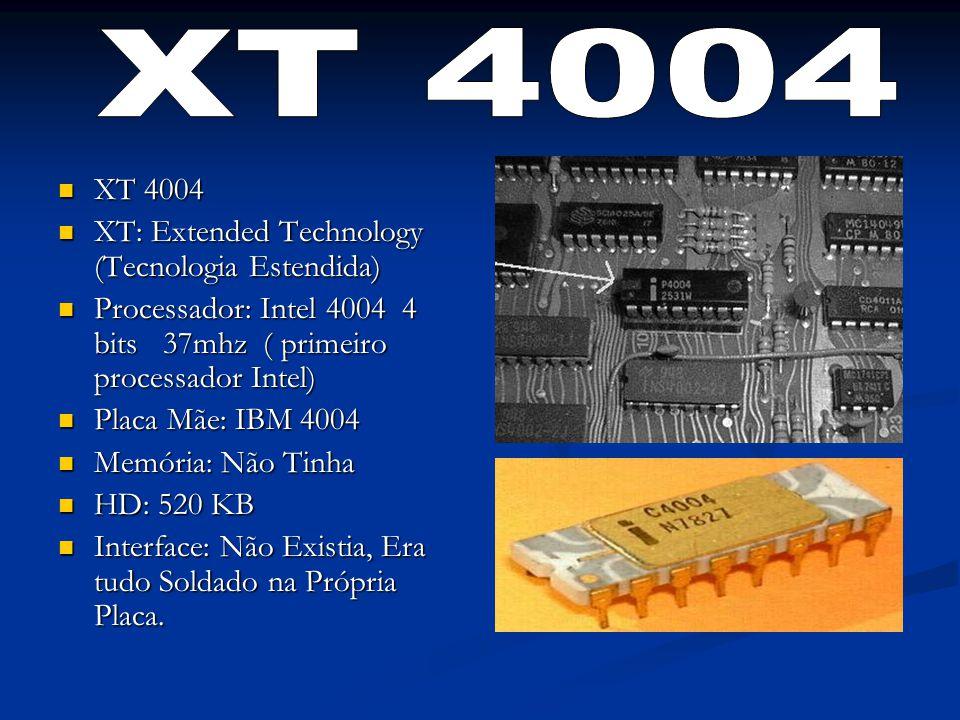 XT 4004 XT 4004 XT: Extended Technology (Tecnologia Estendida) XT: Extended Technology (Tecnologia Estendida) Processador: Intel 4004 4 bits 37mhz ( primeiro processador Intel) Processador: Intel 4004 4 bits 37mhz ( primeiro processador Intel) Placa Mãe: IBM 4004 Placa Mãe: IBM 4004 Memória: Não Tinha Memória: Não Tinha HD: 520 KB HD: 520 KB Interface: Não Existia, Era tudo Soldado na Própria Placa.