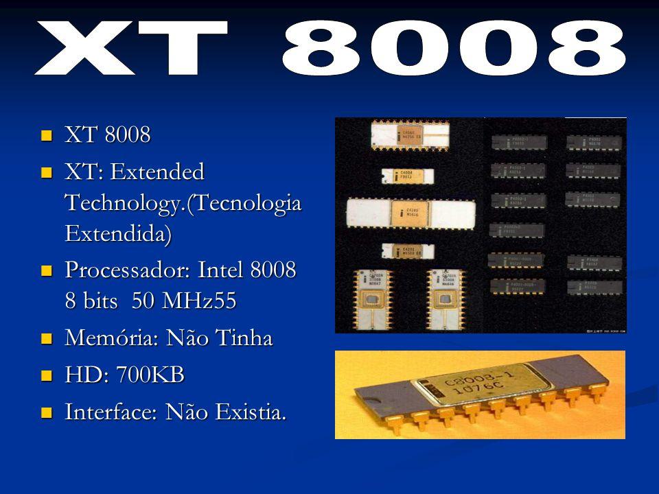 XT 8008 XT 8008 XT: Extended Technology.(Tecnologia Extendida) XT: Extended Technology.(Tecnologia Extendida) Processador: Intel 8008 8 bits 50 MHz55 Processador: Intel 8008 8 bits 50 MHz55 Memória: Não Tinha Memória: Não Tinha HD: 700KB HD: 700KB Interface: Não Existia.