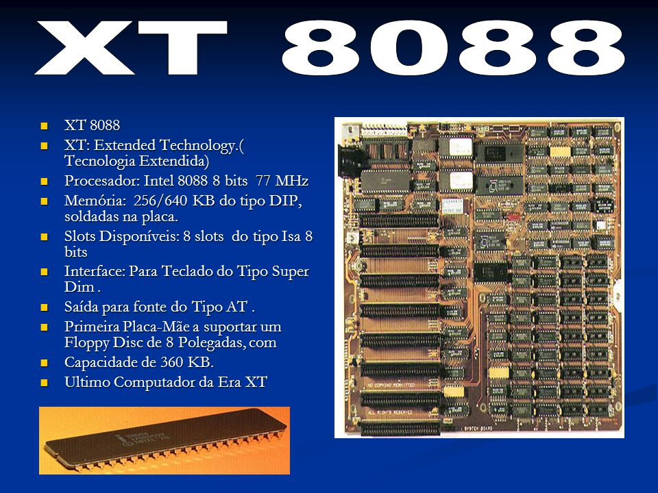 XT 8088 XT 8088 XT: Extended Technology.( Tecnologia Extendida) XT: Extended Technology.( Tecnologia Extendida) Procesador: Intel 8088 8 bits 77 MHz Procesador: Intel 8088 8 bits 77 MHz Memória: 256/640 KB do tipo DIP, soldadas na placa.