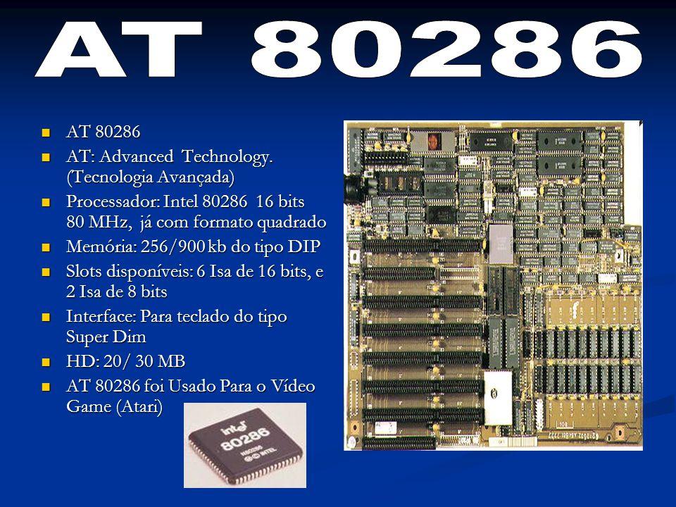 AT 80286 AT 80286 AT: Advanced Technology. (Tecnologia Avançada) AT: Advanced Technology. (Tecnologia Avançada) Processador: Intel 80286 16 bits 80 MH