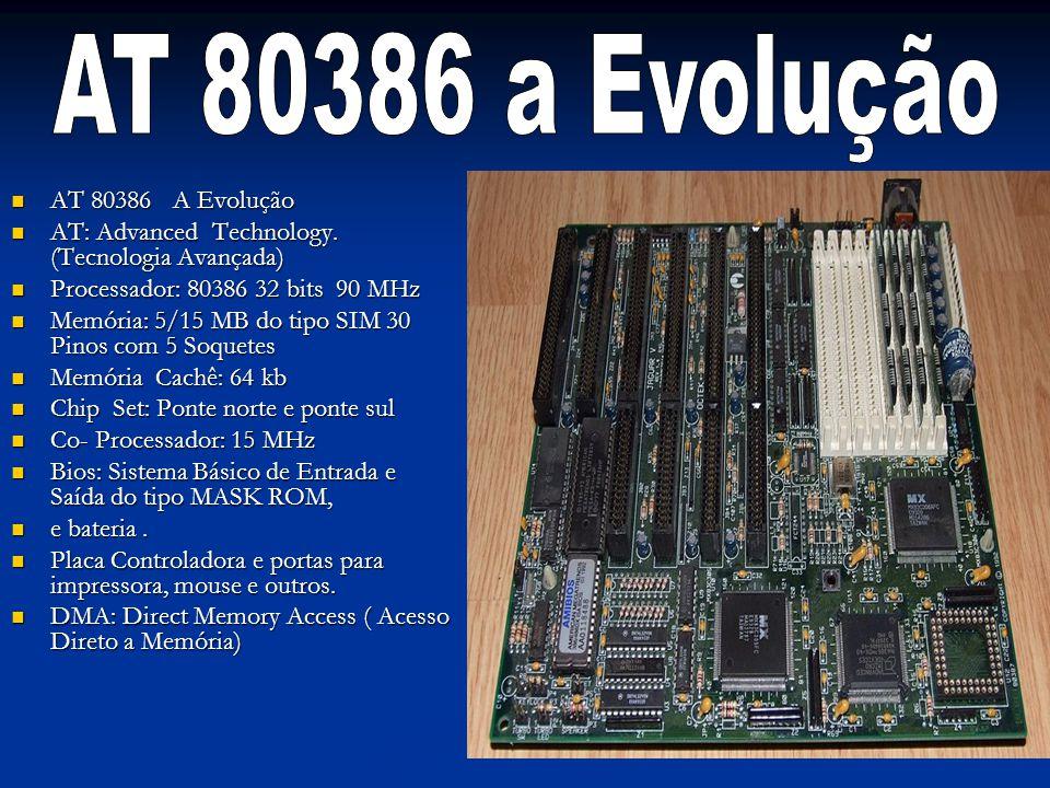 AT 80386 A Evolução AT 80386 A Evolução AT: Advanced Technology. (Tecnologia Avançada) AT: Advanced Technology. (Tecnologia Avançada) Processador: 803