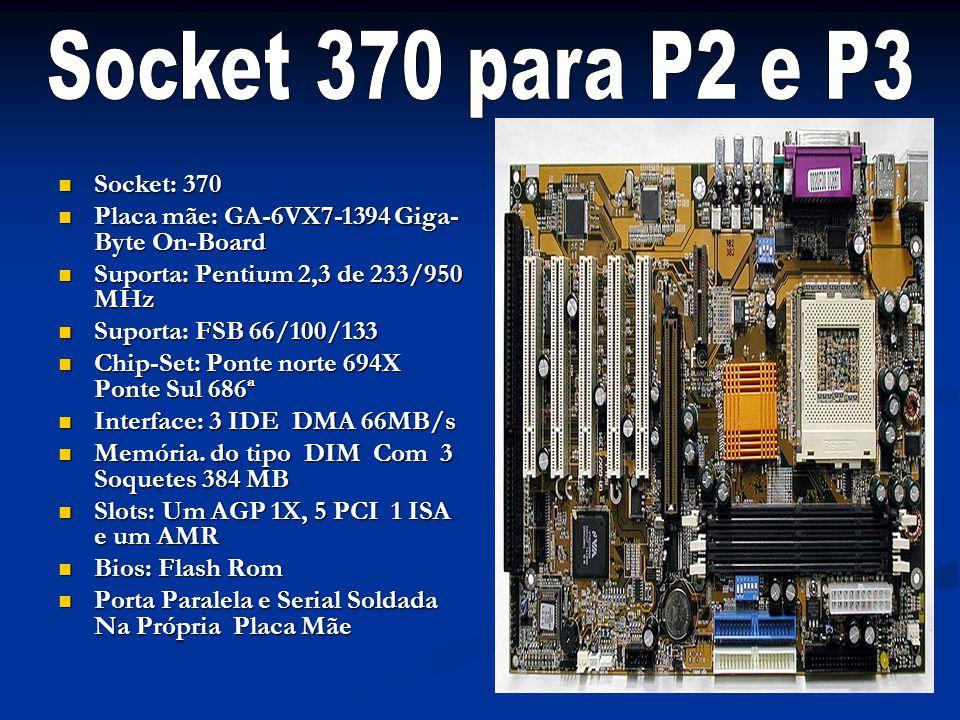 Socket: 370 Socket: 370 Placa mãe: GA-6VX7-1394 Giga- Byte On-Board Placa mãe: GA-6VX7-1394 Giga- Byte On-Board Suporta: Pentium 2,3 de 233/950 MHz Su