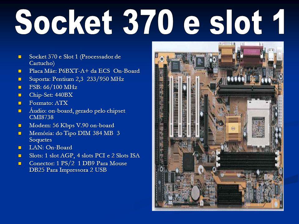 Socket 370 e Slot 1 (Processador de Cartucho) Socket 370 e Slot 1 (Processador de Cartucho) Placa Mãe: P6BXT-A+ da ECS On-Board Placa Mãe: P6BXT-A+ da ECS On-Board Suporta: Pentium 2,3 233/950 MHz Suporta: Pentium 2,3 233/950 MHz FSB: 66/100 MHz FSB: 66/100 MHz Chip-Set: 440BX Chip-Set: 440BX Formato: ATX Formato: ATX Áudio: on-board, gerado pelo chipset CMI8738 Áudio: on-board, gerado pelo chipset CMI8738 Modem: 56 Kbps V.90 on-board Modem: 56 Kbps V.90 on-board Memória: do Tipo DIM 384 MB 3 Soquetes Memória: do Tipo DIM 384 MB 3 Soquetes LAN: On-Board LAN: On-Board Slots: 1 slot AGP, 4 slots PCI e 2 Slots ISA Slots: 1 slot AGP, 4 slots PCI e 2 Slots ISA Conector: 1 PS/2 1 DB9 Para Mouse DB25 Para Impressora 2 USB Conector: 1 PS/2 1 DB9 Para Mouse DB25 Para Impressora 2 USB