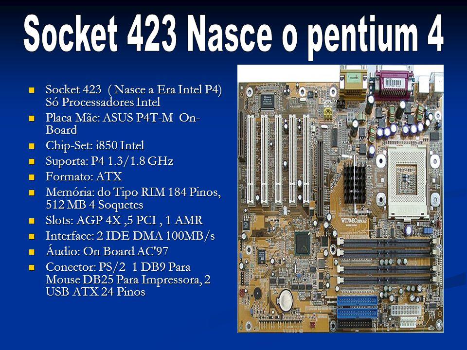 Socket 423 ( Nasce a Era Intel P4) Só Processadores Intel Socket 423 ( Nasce a Era Intel P4) Só Processadores Intel Placa Mãe: ASUS P4T-M On- Board Pl