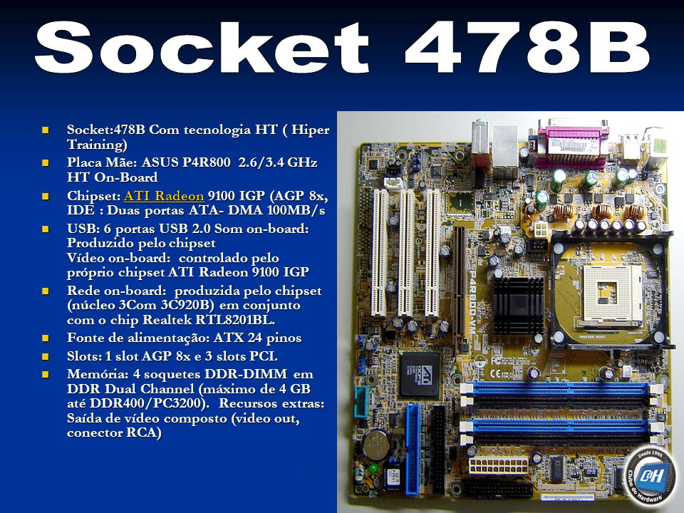 Socket:478B Com tecnologia HT ( Hiper Training) Socket:478B Com tecnologia HT ( Hiper Training) Placa Mãe: ASUS P4R800 2.6/3.4 GHz HT On-Board Placa M
