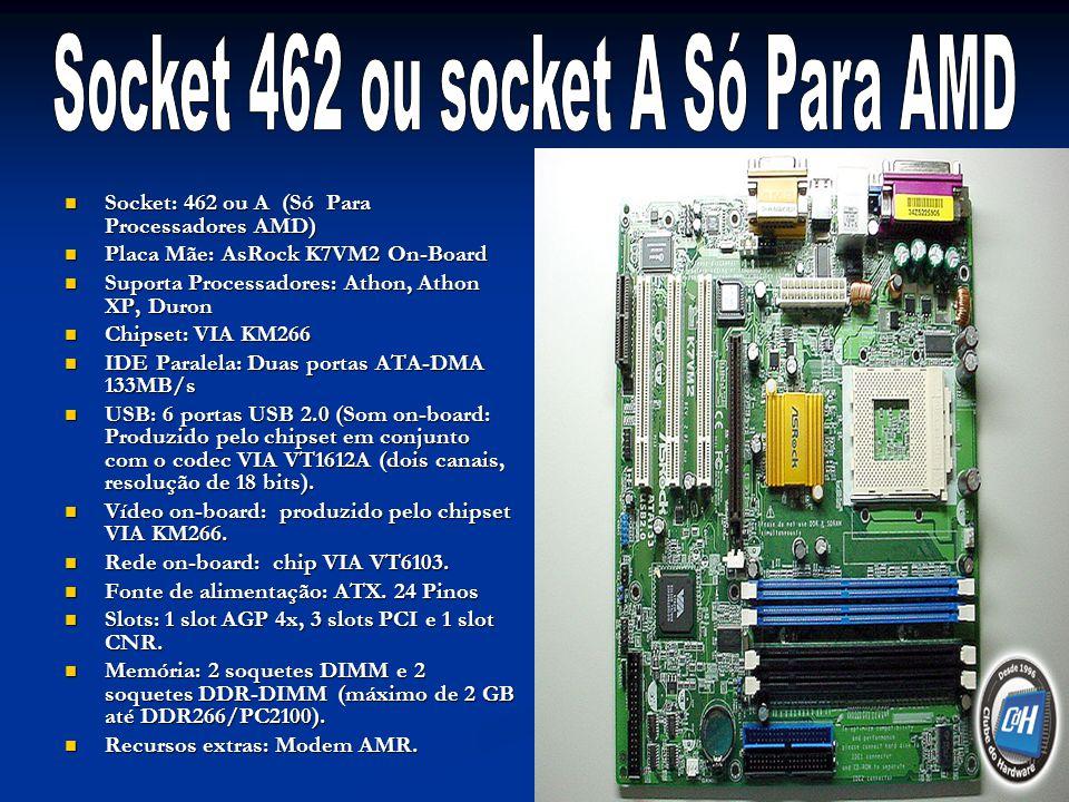 Socket: 462 ou A (Só Para Processadores AMD) Socket: 462 ou A (Só Para Processadores AMD) Placa Mãe: AsRock K7VM2 On-Board Placa Mãe: AsRock K7VM2 On-Board Suporta Processadores: Athon, Athon XP, Duron Suporta Processadores: Athon, Athon XP, Duron Chipset: VIA KM266 Chipset: VIA KM266 IDE Paralela: Duas portas ATA-DMA 133MB/s IDE Paralela: Duas portas ATA-DMA 133MB/s USB: 6 portas USB 2.0 (Som on-board: Produzido pelo chipset em conjunto com o codec VIA VT1612A (dois canais, resolução de 18 bits).