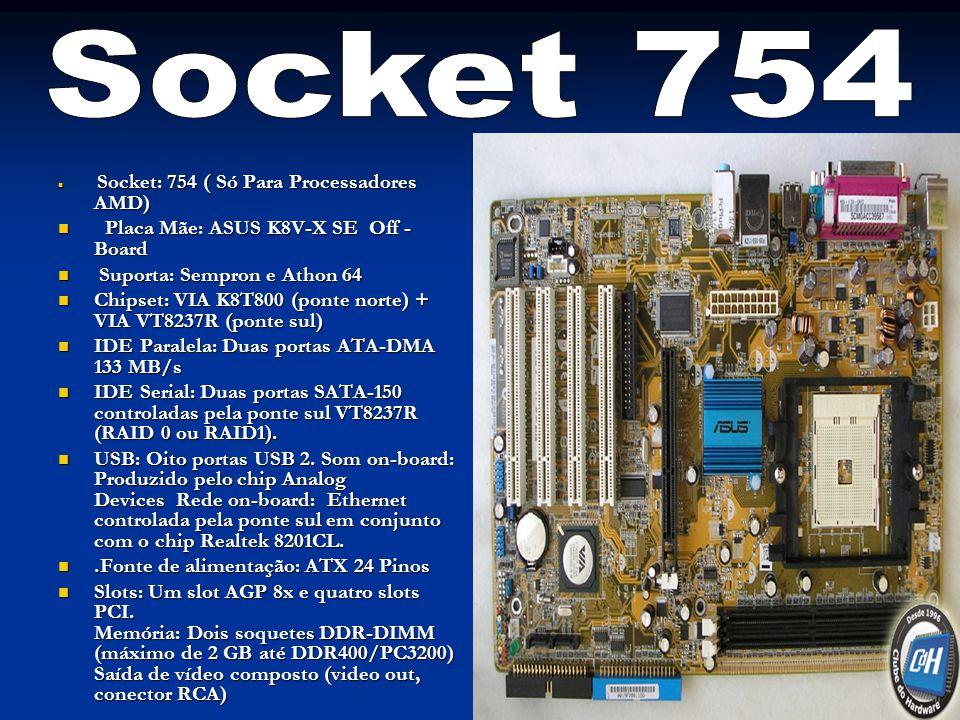 Socket: 754 ( Só Para Processadores AMD) Socket: 754 ( Só Para Processadores AMD) Placa Mãe: ASUS K8V-X SE Off - Board Placa Mãe: ASUS K8V-X SE Off - Board Suporta: Sempron e Athon 64 Suporta: Sempron e Athon 64 Chipset: VIA K8T800 (ponte norte) + VIA VT8237R (ponte sul) Chipset: VIA K8T800 (ponte norte) + VIA VT8237R (ponte sul) IDE Paralela: Duas portas ATA-DMA 133 MB/s IDE Paralela: Duas portas ATA-DMA 133 MB/s IDE Serial: Duas portas SATA-150 controladas pela ponte sul VT8237R (RAID 0 ou RAID1).