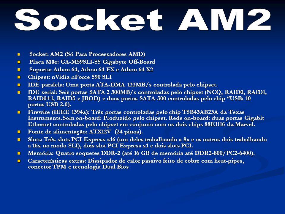 Socket: AM2 (Só Para Processadores AMD) Socket: AM2 (Só Para Processadores AMD) Placa Mãe: GA-M59SLI-S5 Gigabyte Off-Board Placa Mãe: GA-M59SLI-S5 Gigabyte Off-Board Suporta: Athon 64, Athon 64 FX e Athon 64 X2 Suporta: Athon 64, Athon 64 FX e Athon 64 X2 Chipset: nVidia nForce 590 SLI Chipset: nVidia nForce 590 SLI IDE paralela: Uma porta ATA-DMA 133MB/s controlada pelo chipset.