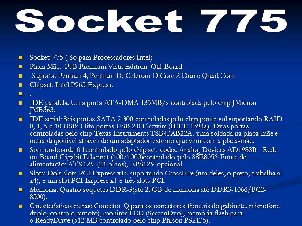 Socket: 775 ( Só para Processadores Intel) Socket: 775 ( Só para Processadores Intel) Placa Mãe: P5B Premium Vista Edition Off-Board Placa Mãe: P5B Pr