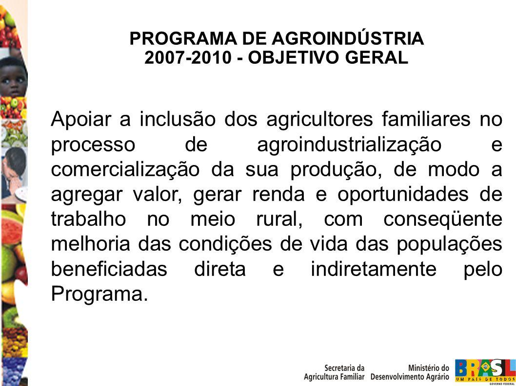 PROGRAMA DE AGROINDÚSTRIA 2007-2010 - OBJETIVO GERAL Apoiar a inclusão dos agricultores familiares no processo de agroindustrialização e comercialização da sua produção, de modo a agregar valor, gerar renda e oportunidades de trabalho no meio rural, com conseqüente melhoria das condições de vida das populações beneficiadas direta e indiretamente pelo Programa.