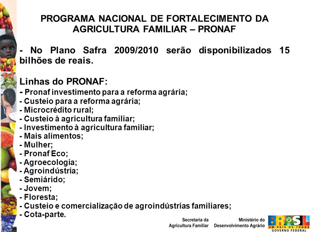 PROGRAMA NACIONAL DE FORTALECIMENTO DA AGRICULTURA FAMILIAR – PRONAF - No Plano Safra 2009/2010 serão disponibilizados 15 bilhões de reais. Linhas do