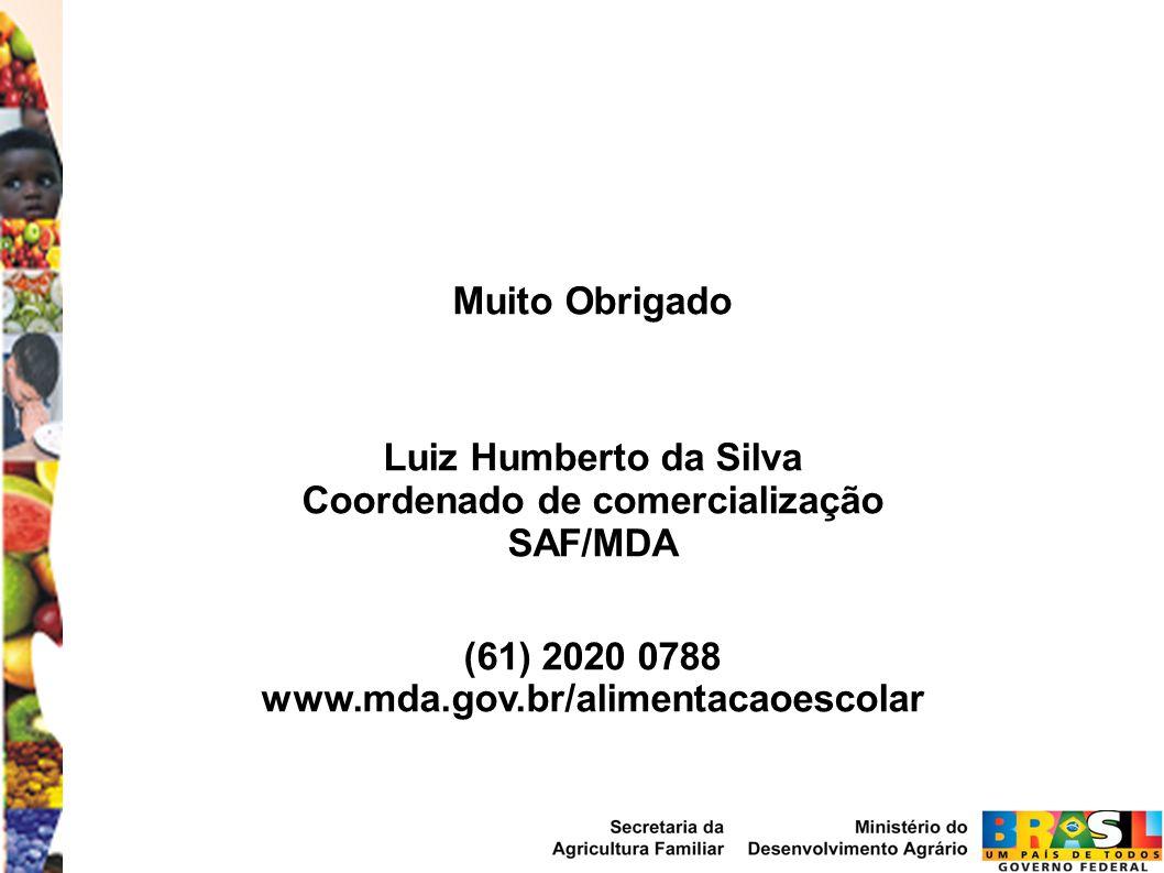Muito Obrigado Luiz Humberto da Silva Coordenado de comercialização SAF/MDA (61) 2020 0788 www.mda.gov.br/alimentacaoescolar