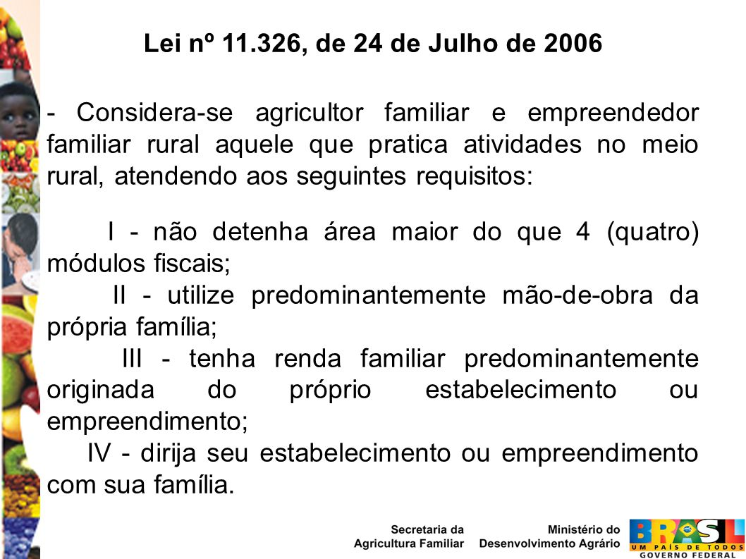 Lei nº 11.326, de 24 de Julho de 2006 - Considera-se agricultor familiar e empreendedor familiar rural aquele que pratica atividades no meio rural, atendendo aos seguintes requisitos: I - não detenha área maior do que 4 (quatro) módulos fiscais; II - utilize predominantemente mão-de-obra da própria família; III - tenha renda familiar predominantemente originada do próprio estabelecimento ou empreendimento; IV - dirija seu estabelecimento ou empreendimento com sua família.