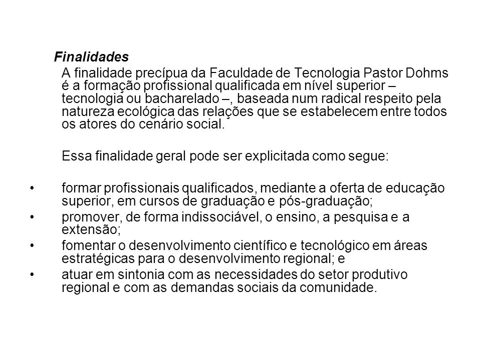 Finalidades A finalidade precípua da Faculdade de Tecnologia Pastor Dohms é a formação profissional qualificada em nível superior – tecnologia ou bach