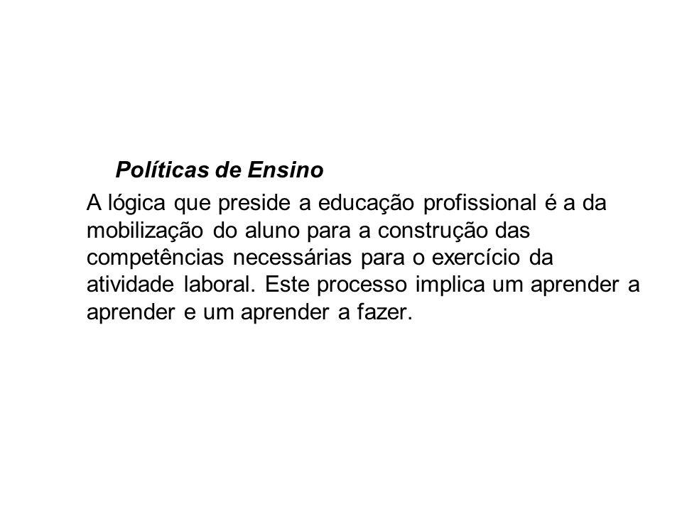 Políticas de Ensino A lógica que preside a educação profissional é a da mobilização do aluno para a construção das competências necessárias para o exe
