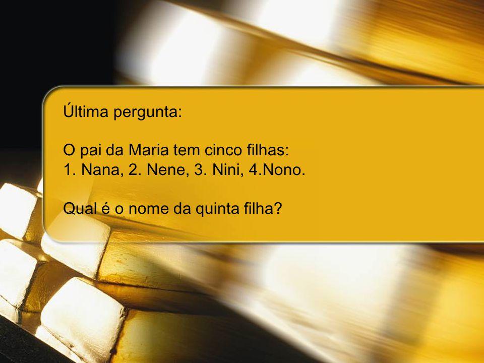 Última pergunta: O pai da Maria tem cinco filhas: 1.Nana, 2. Nene, 3. Nini, 4.Nono. Qual é o nome da quinta filha?