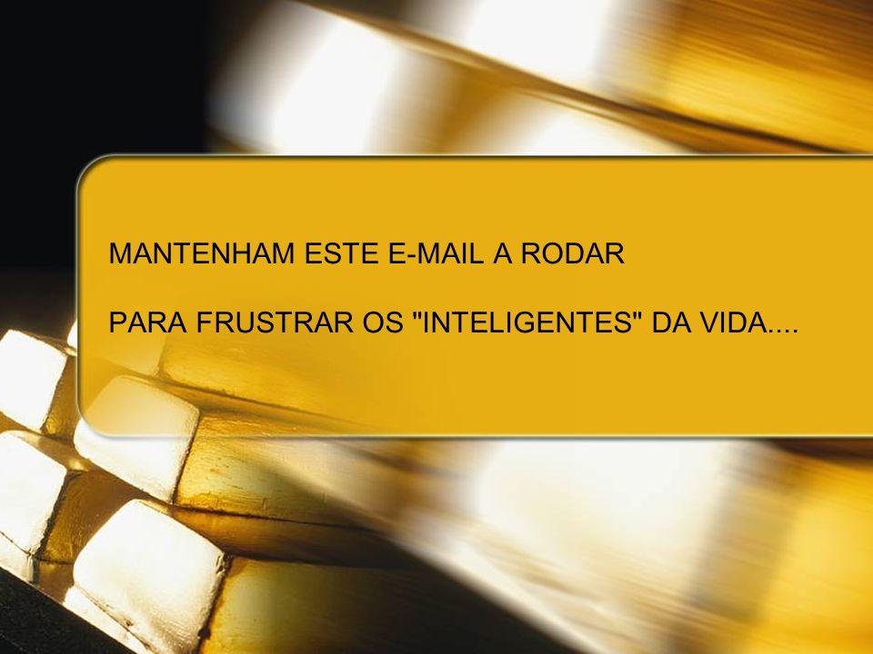 MANTENHAM ESTE E-MAIL A RODAR PARA FRUSTRAR OS INTELIGENTES DA VIDA....