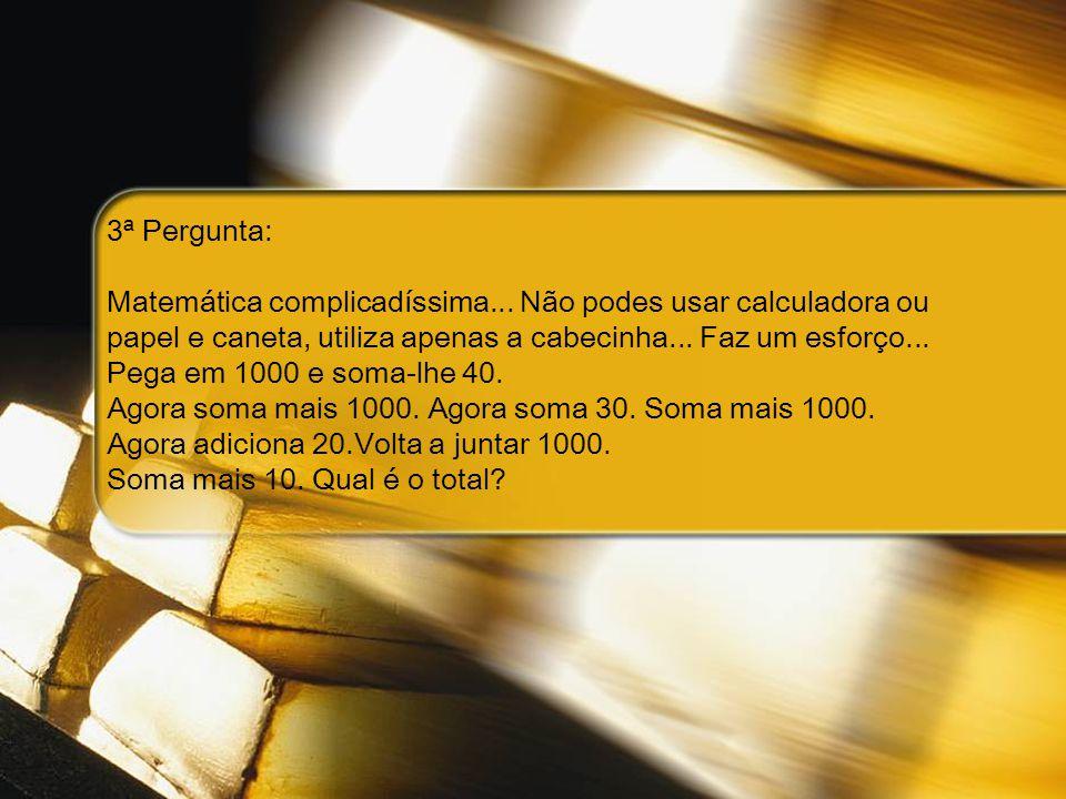 3ª Pergunta: Matemática complicadíssima... Não podes usar calculadora ou papel e caneta, utiliza apenas a cabecinha... Faz um esforço... Pega em 1000