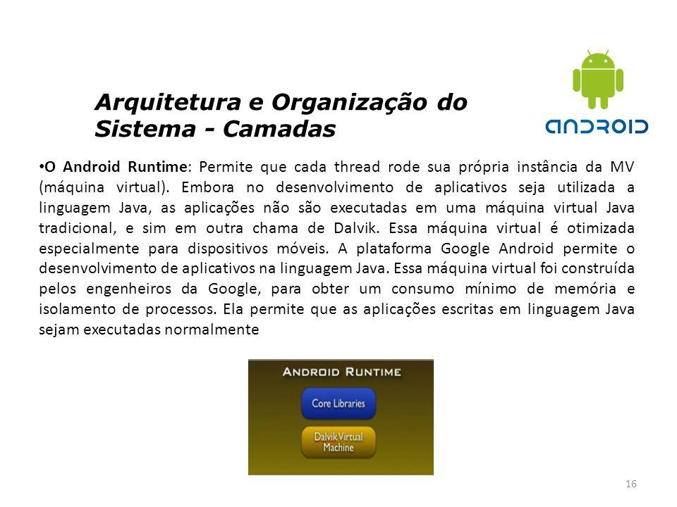 Arquitetura e Organização do Sistema - Camadas 16 O Android Runtime: Permite que cada thread rode sua própria instância da MV (máquina virtual). Embor