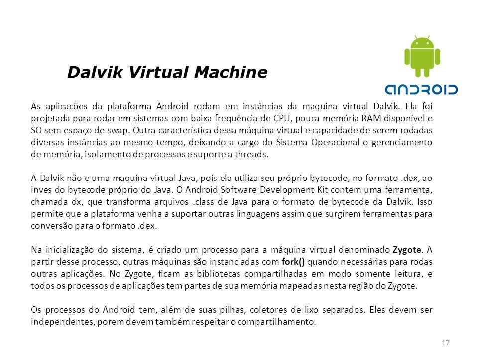 Dalvik Virtual Machine 17 As aplicacões da plataforma Android rodam em instâncias da maquina virtual Dalvik. Ela foi projetada para rodar em sistemas