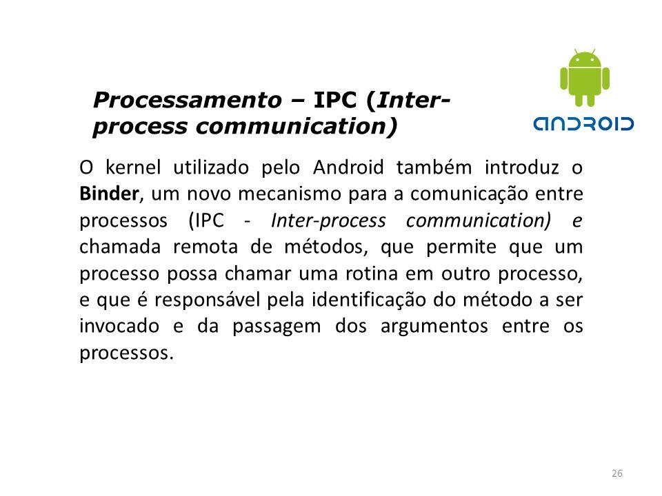 Processamento – IPC (Inter- process communication) 26 O kernel utilizado pelo Android também introduz o Binder, um novo mecanismo para a comunicação e