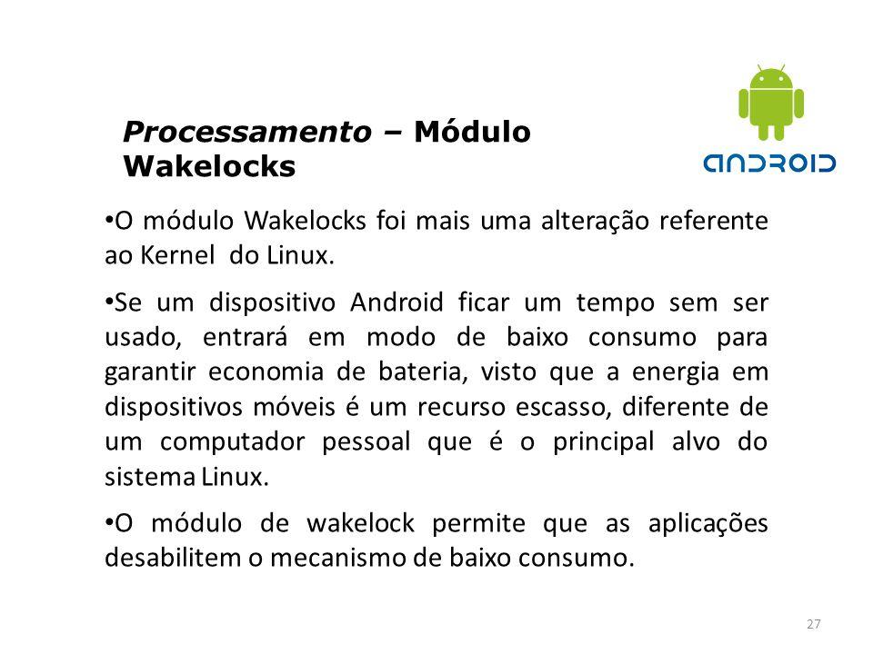 Processamento – Módulo Wakelocks 27 O módulo Wakelocks foi mais uma alteração referente ao Kernel do Linux. Se um dispositivo Android ficar um tempo s