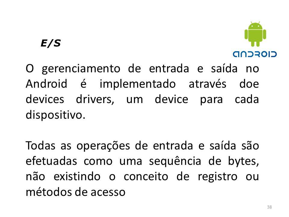E/S 38 O gerenciamento de entrada e saída no Android é implementado através doe devices drivers, um device para cada dispositivo. Todas as operações d