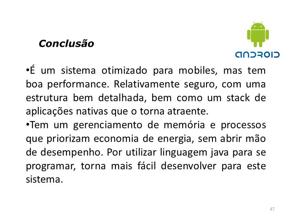 Conclusão 47 É um sistema otimizado para mobiles, mas tem boa performance. Relativamente seguro, com uma estrutura bem detalhada, bem como um stack de