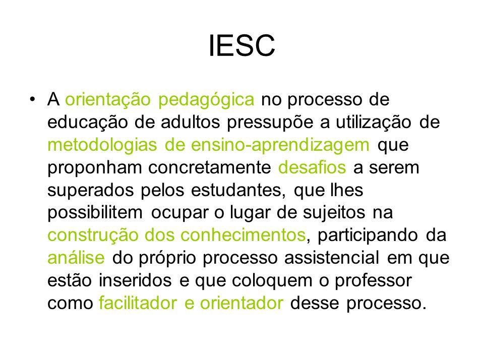 IESC A orientação pedagógica no processo de educação de adultos pressupõe a utilização de metodologias de ensino-aprendizagem que proponham concretame