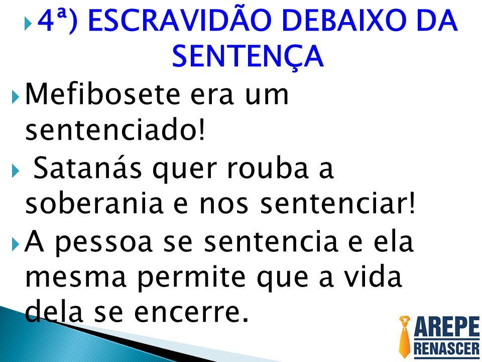 4ª) ESCRAVIDÃO DEBAIXO DA SENTENÇA Mefibosete era um sentenciado.