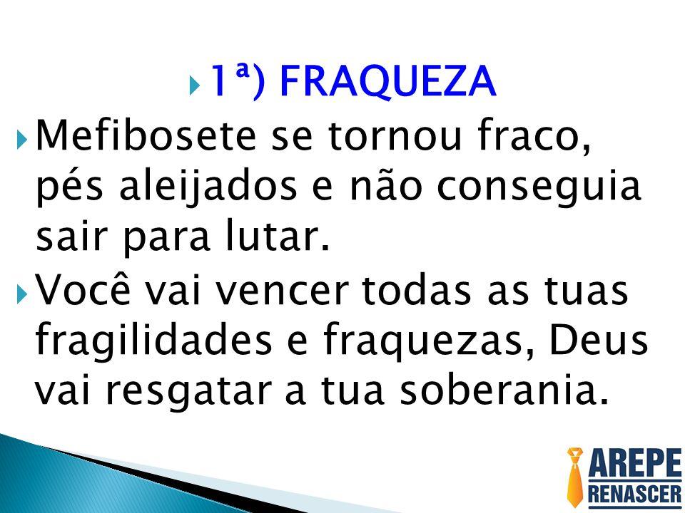 1ª) FRAQUEZA Mefibosete se tornou fraco, pés aleijados e não conseguia sair para lutar.