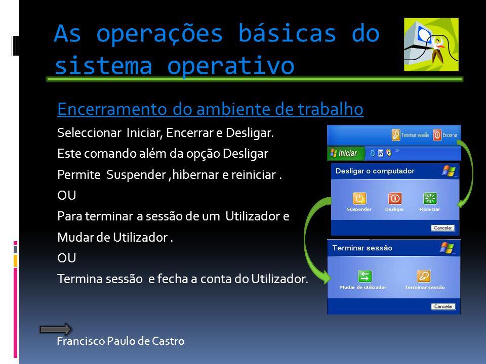 Francisco Paulo de Castro As operações básicas do sistema operativo Encerramento do ambiente de trabalho Seleccionar Iniciar, Encerrar e Desligar. Est