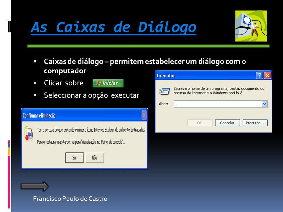 Francisco Paulo de Castro As Caixas de Diálogo Caixas de diálogo – permitem estabelecer um diálogo com o computador Clicar sobre Seleccionar a opção executar
