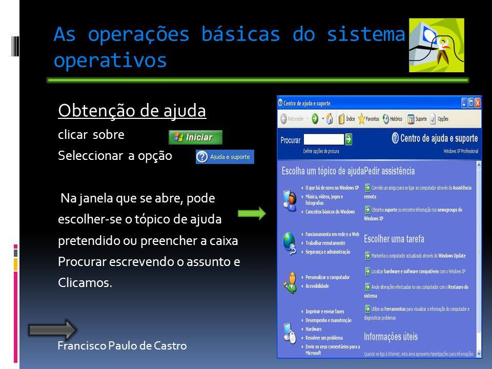 Francisco Paulo de Castro As operações básicas do sistema operativos Obtenção de ajuda clicar sobre Seleccionar a opção Na janela que se abre, pode escolher-se o tópico de ajuda pretendido ou preencher a caixa Procurar escrevendo o assunto e Clicamos.