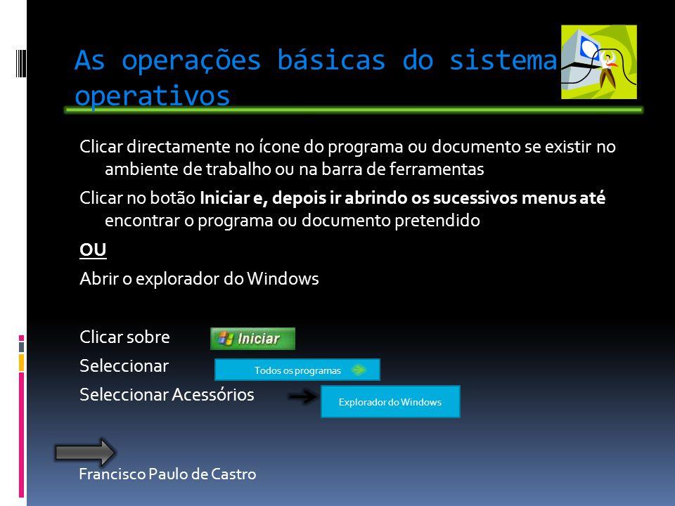 Francisco Paulo de Castro As operações básicas do sistema operativos Clicar directamente no ícone do programa ou documento se existir no ambiente de t