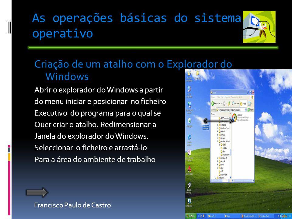 Francisco Paulo de Castro As operações básicas do sistema operativo Criação de um atalho com o Explorador do Windows Abrir o explorador do Windows a partir do menu iniciar e posicionar no ficheiro Executivo do programa para o qual se Quer criar o atalho.