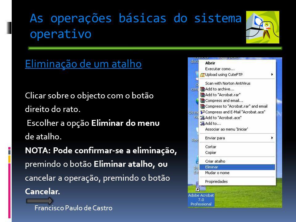 Francisco Paulo de Castro As operações básicas do sistema operativo Eliminação de um atalho Clicar sobre o objecto com o botão direito do rato. Escolh