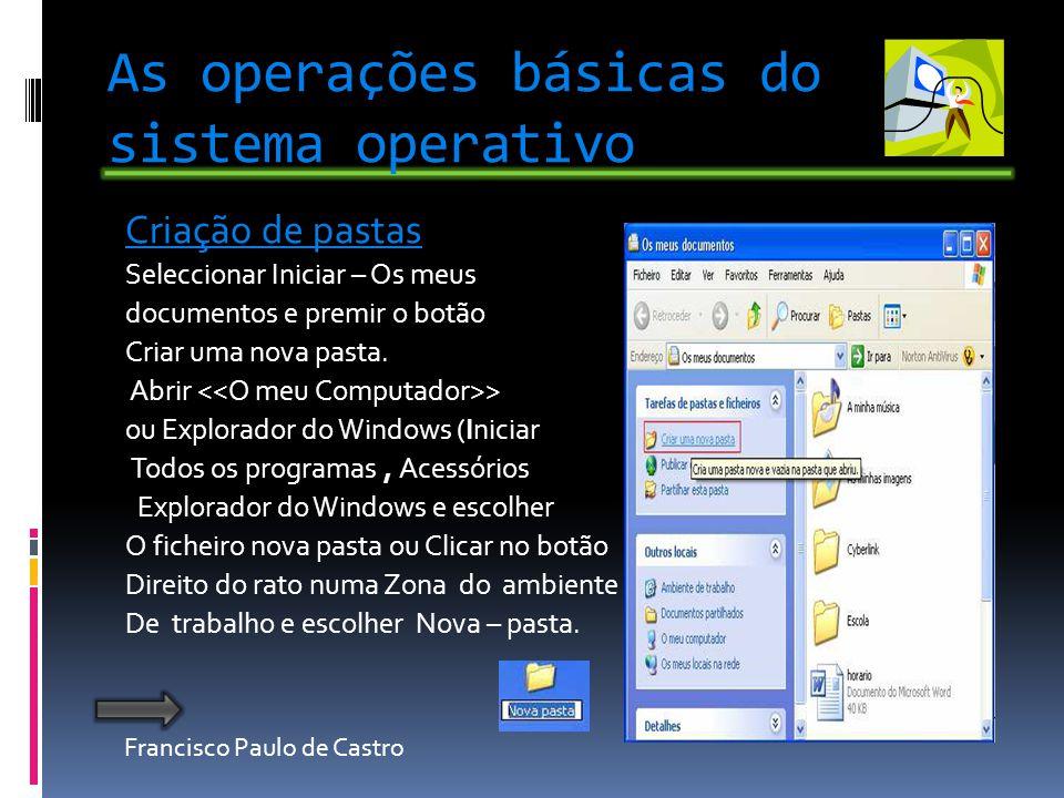 Francisco Paulo de Castro As operações básicas do sistema operativo Criação de pastas Seleccionar Iniciar – Os meus documentos e premir o botão Criar uma nova pasta.