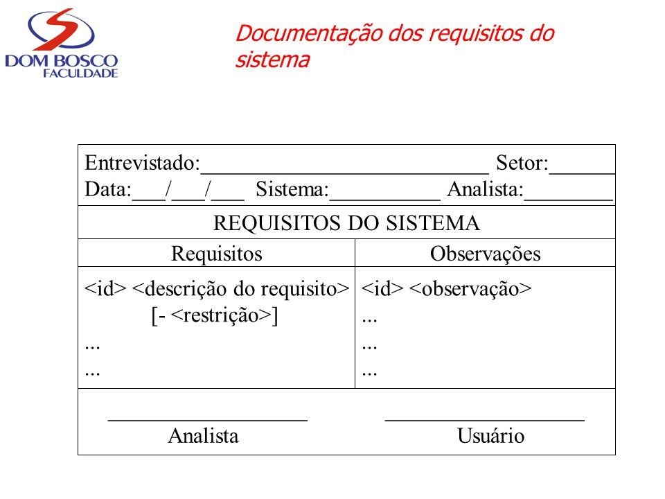 Documentação dos requisitos do sistema Entrevistado:__________________________ Setor:______ Data:___/___/___ Sistema:__________ Analista:________ REQUISITOS DO SISTEMA RequisitosObservações [- ]......