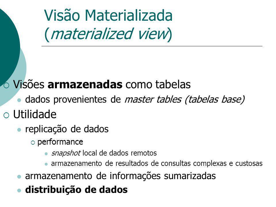 Visão Materializada (materialized view) Visões armazenadas como tabelas dados provenientes de master tables (tabelas base) Utilidade replicação de dad