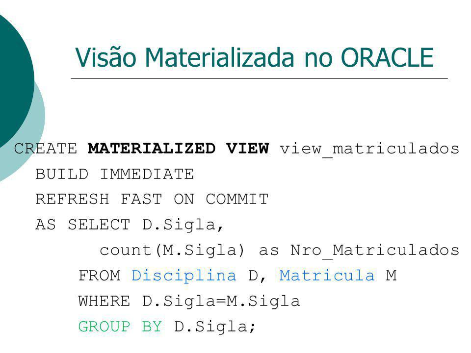 Visão Materializada no ORACLE CREATE MATERIALIZED VIEW view_matriculados BUILD IMMEDIATE REFRESH FAST ON COMMIT AS SELECT D.Sigla, count(M.Sigla) as N