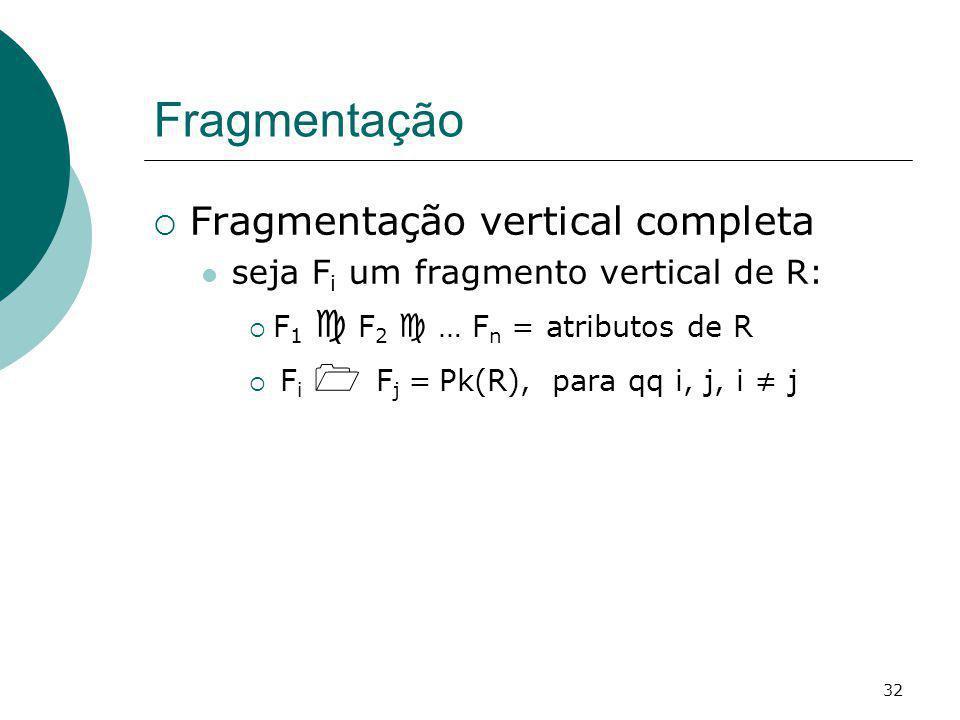 Fragmentação Fragmentação vertical completa seja F i um fragmento vertical de R: F 1 F 2 … F n = atributos de R F i F j = Pk(R), para qq i, j, i j 32