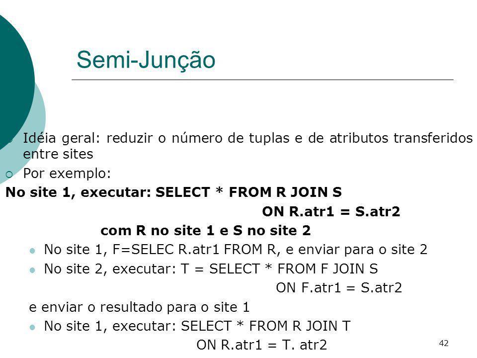 Semi-Junção Idéia geral: reduzir o número de tuplas e de atributos transferidos entre sites Por exemplo: No site 1, executar: SELECT * FROM R JOIN S O
