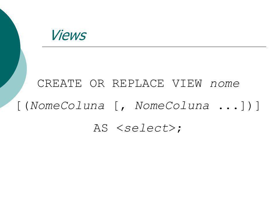 Views CREATE OR REPLACE VIEW nome [(NomeColuna [, NomeColuna...])] AS ;