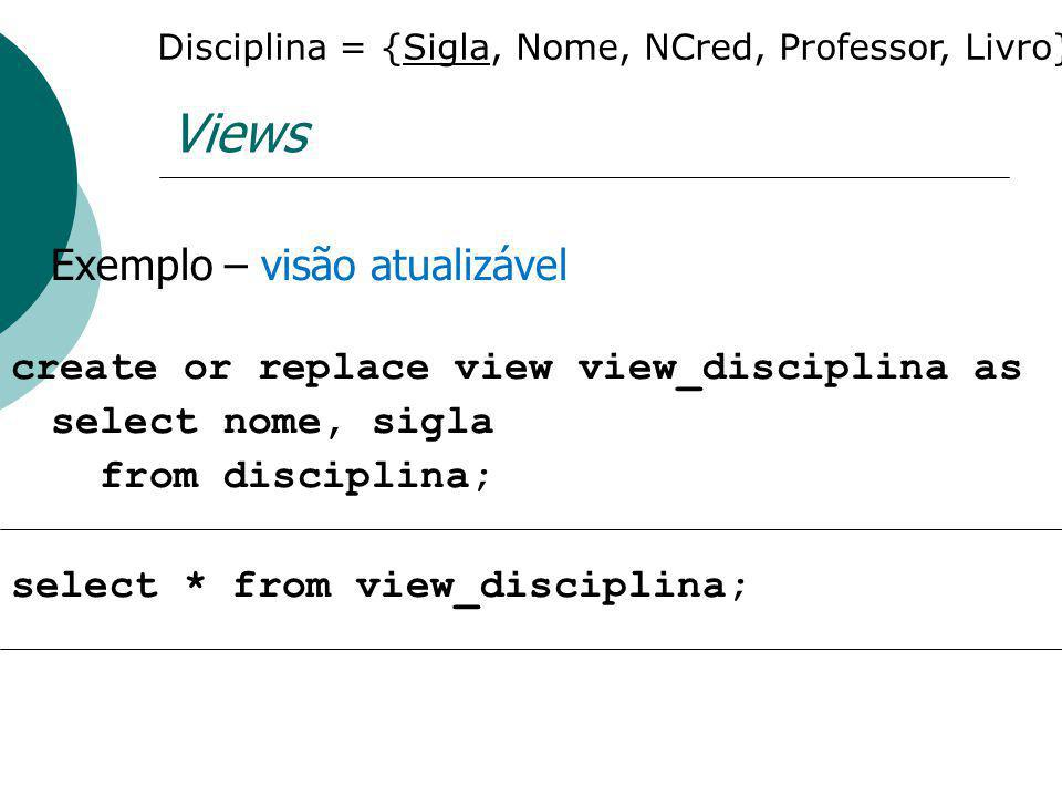 Views Exemplo – visão atualizável create or replace view view_disciplina as select nome, sigla from disciplina; select * from view_disciplina; Discipl