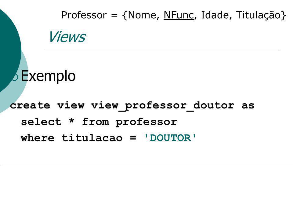 Views Exemplo create view view_professor_doutor as select * from professor where titulacao = 'DOUTOR' Professor = {Nome, NFunc, Idade, Titulação}
